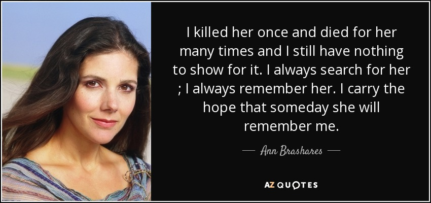I killed her once and died for her many times and I still have nothing to show for it. I always search for her ; I always remember her. I carry the hope that someday she will remember me. - Ann Brashares