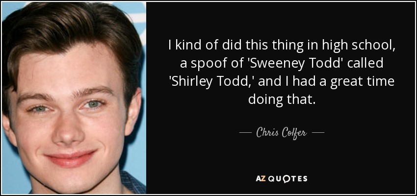I kind of did this thing in high school, a spoof of 'Sweeney Todd' called 'Shirley Todd,' and I had a great time doing that. - Chris Colfer