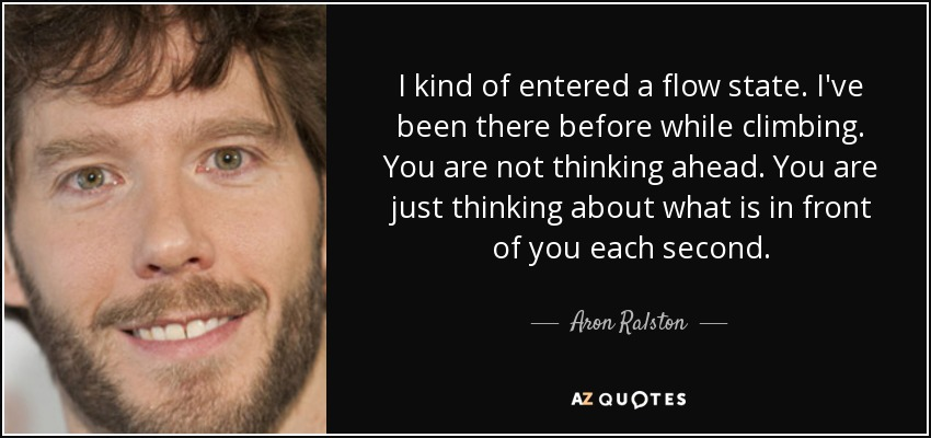 I kind of entered a flow state. I've been there before while climbing. You are not thinking ahead. You are just thinking about what is in front of you each second. - Aron Ralston