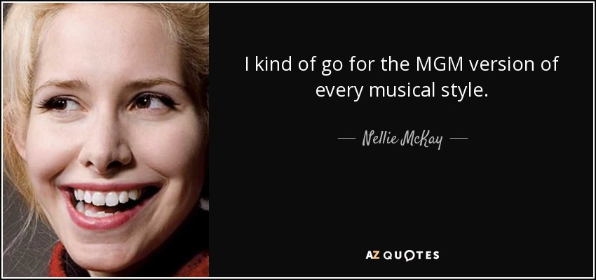 I kind of go for the MGM version of every musical style. - Nellie McKay