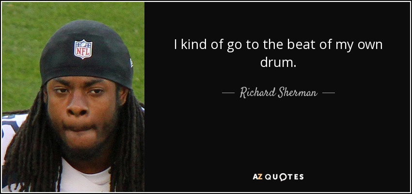 I kind of go to the beat of my own drum. - Richard Sherman