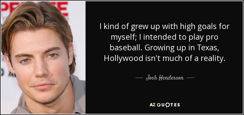 I kind of grew up with high goals for myself; I intended to play pro baseball. Growing up in Texas, Hollywood isn't much of a reality. - Josh Henderson