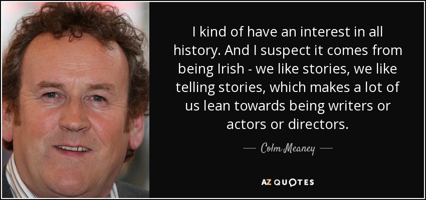 I kind of have an interest in all history. And I suspect it comes from being Irish - we like stories, we like telling stories, which makes a lot of us lean towards being writers or actors or directors. - Colm Meaney