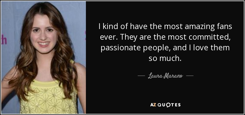 I kind of have the most amazing fans ever. They are the most committed, passionate people, and I love them so much. - Laura Marano