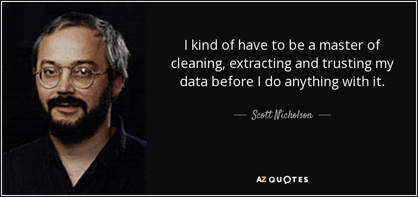I kind of have to be a master of cleaning, extracting and trusting my data before I do anything with it. - Scott Nicholson
