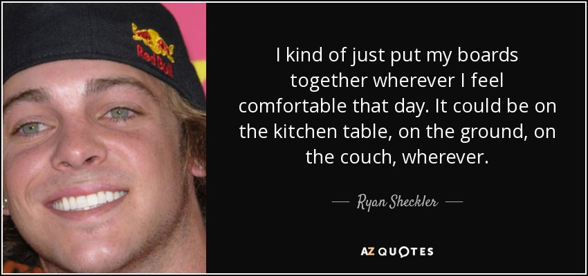 I kind of just put my boards together wherever I feel comfortable that day. It could be on the kitchen table, on the ground, on the couch, wherever. - Ryan Sheckler