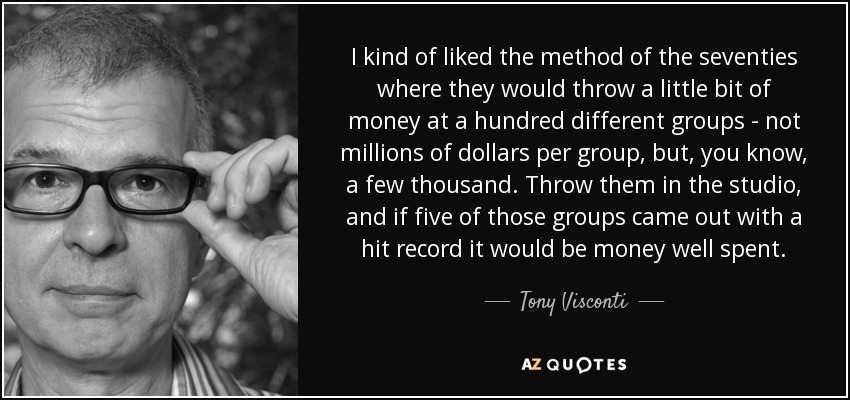 I kind of liked the method of the seventies where they would throw a little bit of money at a hundred different groups - not millions of dollars per group, but, you know, a few thousand. Throw them in the studio, and if five of those groups came out with a hit record it would be money well spent. - Tony Visconti