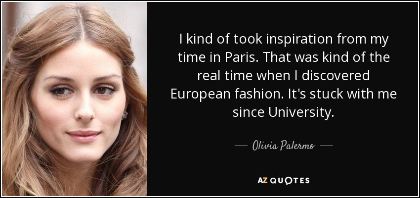 I kind of took inspiration from my time in Paris. That was kind of the real time when I discovered European fashion. It's stuck with me since University. - Olivia Palermo