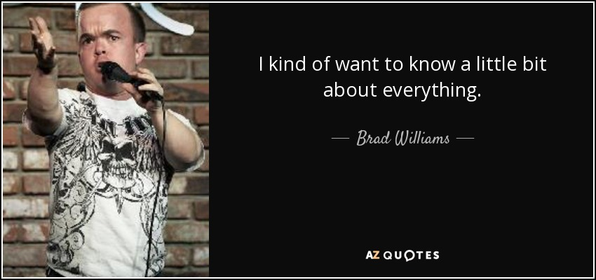 I kind of want to know a little bit about everything. - Brad Williams