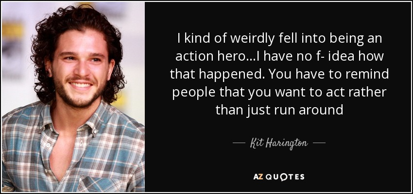 I kind of weirdly fell into being an action hero...I have no f- idea how that happened. You have to remind people that you want to act rather than just run around - Kit Harington