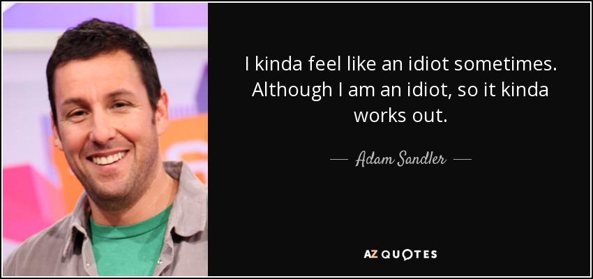 Adam Sandler Quote I Kinda Feel Like An Idiot Sometimes Although I