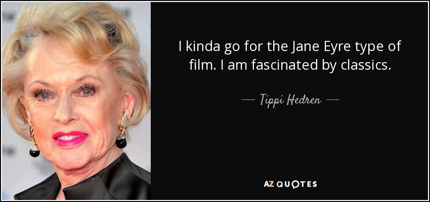 I kinda go for the Jane Eyre type of film. I am fascinated by classics. - Tippi Hedren
