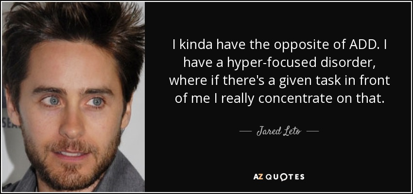 I kinda have the opposite of ADD. I have a hyper-focused disorder, where if there's a given task in front of me I really concentrate on that. - Jared Leto
