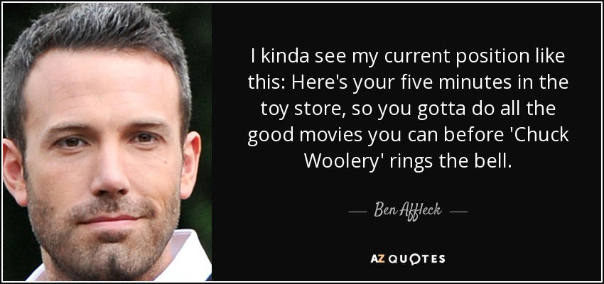 I kinda see my current position like this: Here's your five minutes in the toy store, so you gotta do all the good movies you can before 'Chuck Woolery' rings the bell. - Ben Affleck