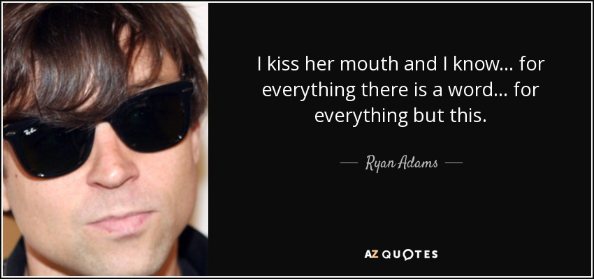 I kiss her mouth and I know... for everything there is a word... for everything but this. - Ryan Adams