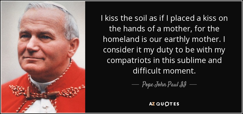 I kiss the soil as if I placed a kiss on the hands of a mother, for the homeland is our earthly mother. I consider it my duty to be with my compatriots in this sublime and difficult moment. - Pope John Paul II