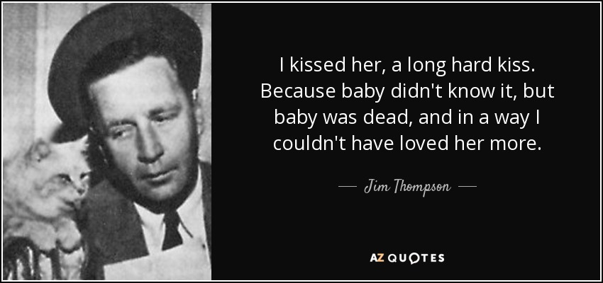 I kissed her, a long hard kiss. Because baby didn't know it, but baby was dead, and in a way I couldn't have loved her more. - Jim Thompson