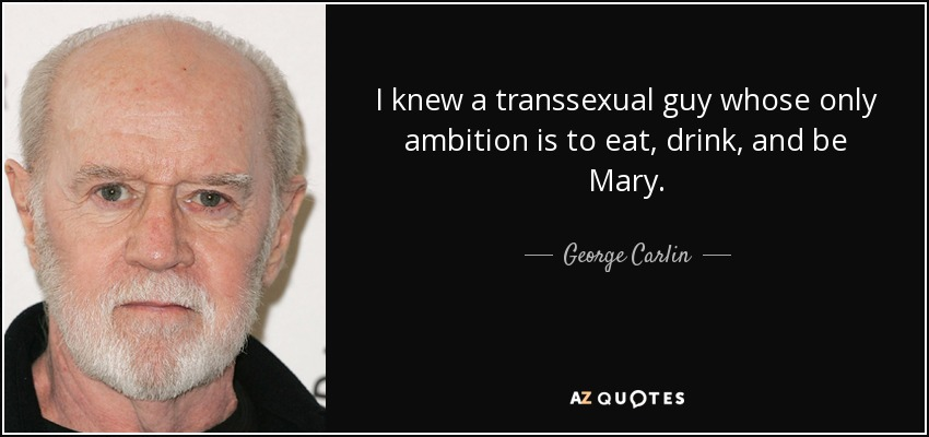 I knew a transsexual guy whose only ambition is to eat, drink, and be Mary. - George Carlin