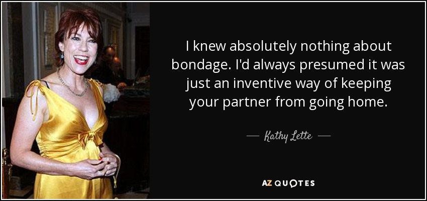 I knew absolutely nothing about bondage. I'd always presumed it was just an inventive way of keeping your partner from going home. - Kathy Lette