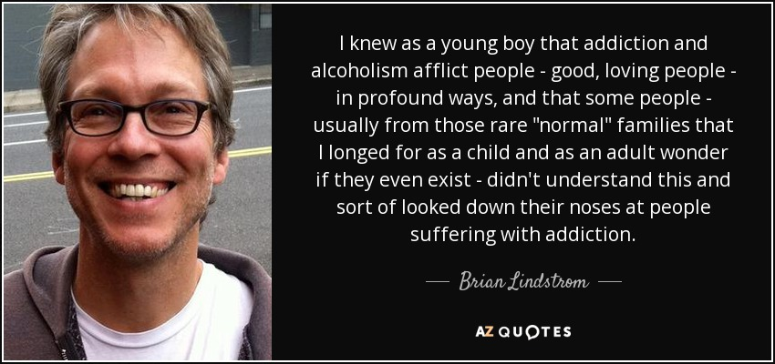 I knew as a young boy that addiction and alcoholism afflict people - good, loving people - in profound ways, and that some people - usually from those rare