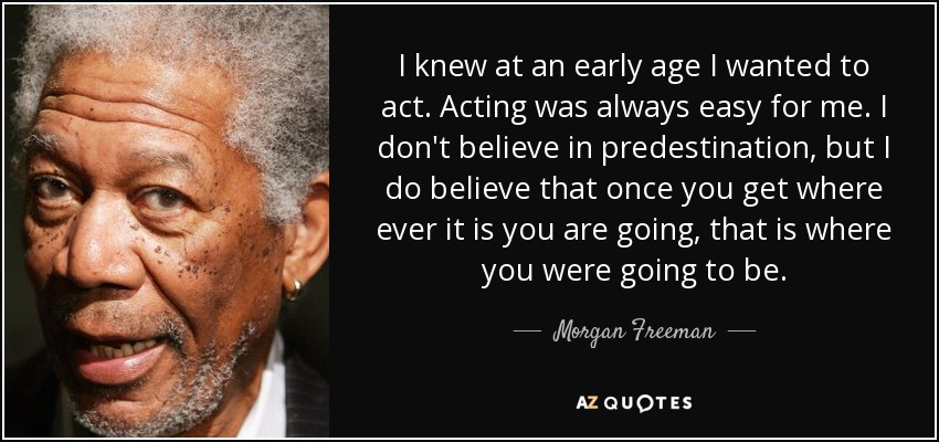 I knew at an early age I wanted to act. Acting was always easy for me. I don't believe in predestination, but I do believe that once you get where ever it is you are going, that is where you were going to be. - Morgan Freeman