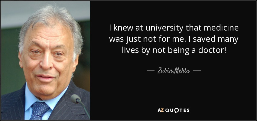 I knew at university that medicine was just not for me. I saved many lives by not being a doctor! - Zubin Mehta