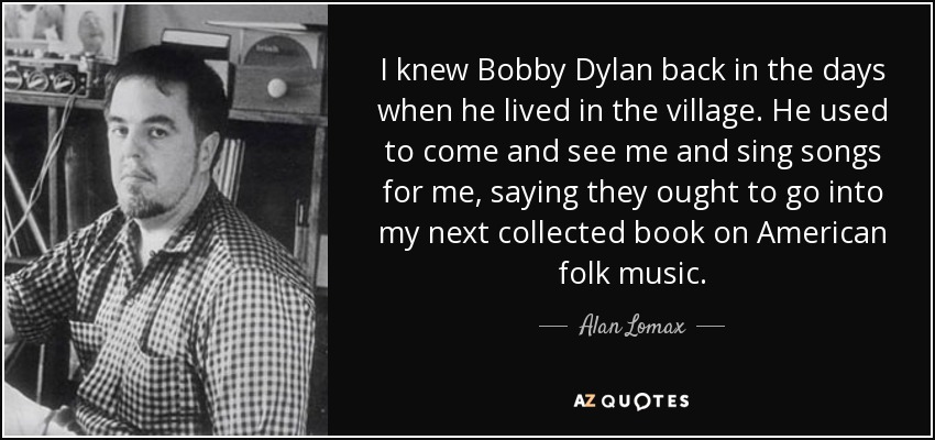 I knew Bobby Dylan back in the days when he lived in the village. He used to come and see me and sing songs for me, saying they ought to go into my next collected book on American folk music. - Alan Lomax