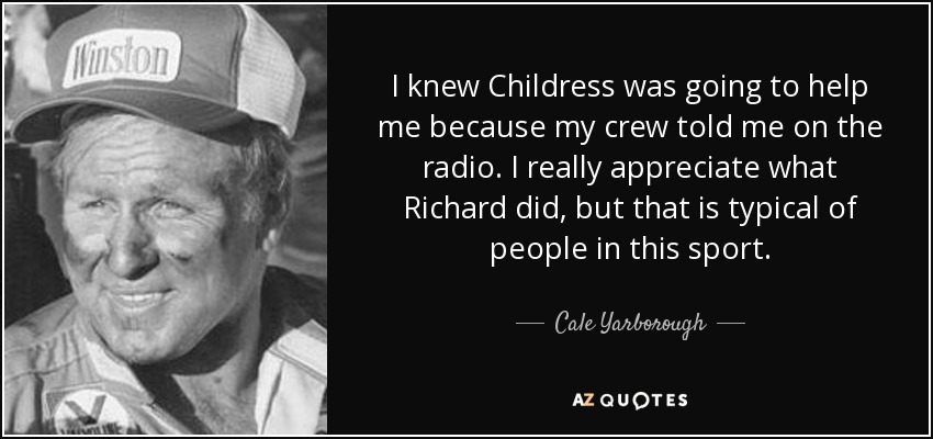 I knew Childress was going to help me because my crew told me on the radio. I really appreciate what Richard did, but that is typical of people in this sport. - Cale Yarborough
