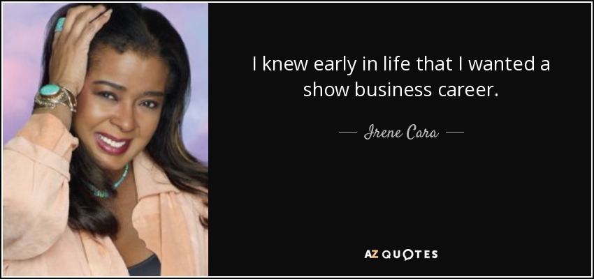 I knew early in life that I wanted a show business career. - Irene Cara