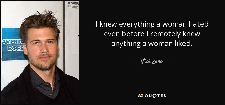 I knew everything a woman hated even before I remotely knew anything a woman liked. - Nick Zano