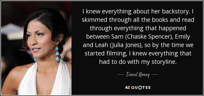 I knew everything about her backstory. I skimmed through all the books and read through everything that happened between Sam (Chaske Spencer), Emily and Leah (Julia Jones), so by the time we started filming, I knew everything that had to do with my storyline. - Tinsel Korey