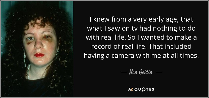 I knew from a very early age, that what I saw on tv had nothing to do with real life. So I wanted to make a record of real life. That included having a camera with me at all times. - Nan Goldin