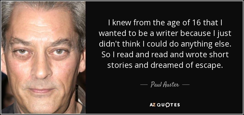 I knew from the age of 16 that I wanted to be a writer because I just didn't think I could do anything else. So I read and read and wrote short stories and dreamed of escape. - Paul Auster