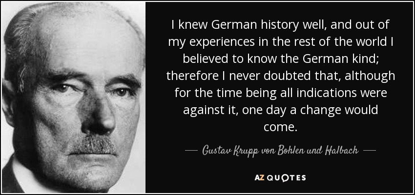 I knew German history well, and out of my experiences in the rest of the world I believed to know the German kind; therefore I never doubted that, although for the time being all indications were against it, one day a change would come. - Gustav Krupp von Bohlen und Halbach