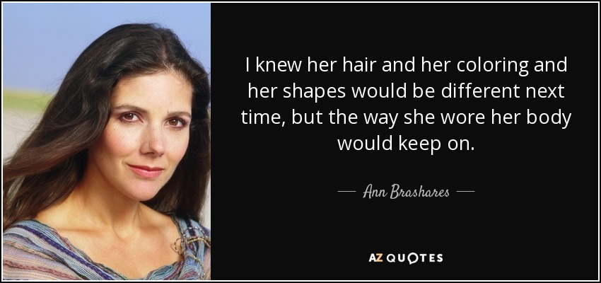 I knew her hair and her coloring and her shapes would be different next time, but the way she wore her body would keep on. - Ann Brashares