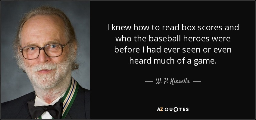 I knew how to read box scores and who the baseball heroes were before I had ever seen or even heard much of a game. - W. P. Kinsella