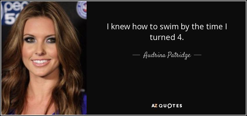 I knew how to swim by the time I turned 4. - Audrina Patridge