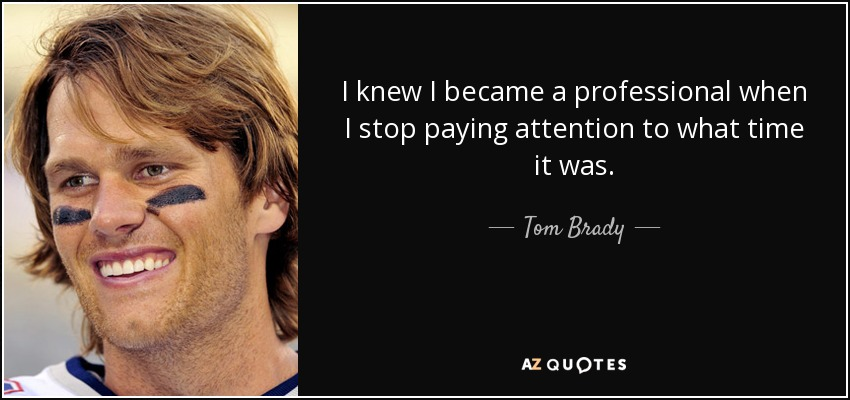 I knew I became a professional when I stop paying attention to what time it was. - Tom Brady