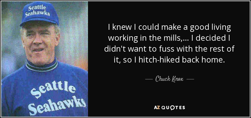I knew I could make a good living working in the mills, ... I decided I didn't want to fuss with the rest of it, so I hitch-hiked back home. - Chuck Knox