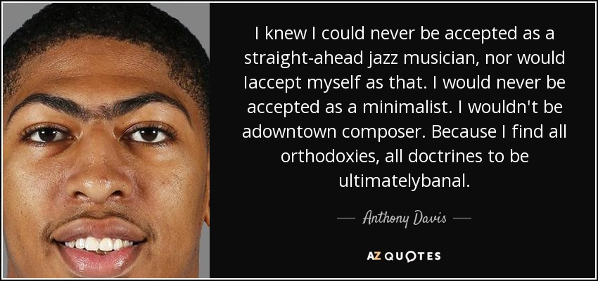 I knew I could never be accepted as a straight-ahead jazz musician, nor would Iaccept myself as that. I would never be accepted as a minimalist. I wouldn't be adowntown composer. Because I find all orthodoxies, all doctrines to be ultimatelybanal. - Anthony Davis