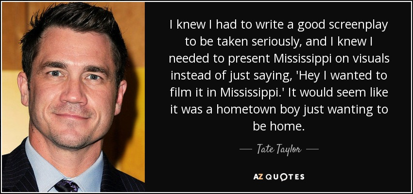 I knew I had to write a good screenplay to be taken seriously, and I knew I needed to present Mississippi on visuals instead of just saying, 'Hey I wanted to film it in Mississippi.' It would seem like it was a hometown boy just wanting to be home. - Tate Taylor