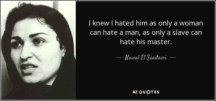 I knew I hated him as only a woman can hate a man, as only a slave can hate his master. - Nawal El Saadawi