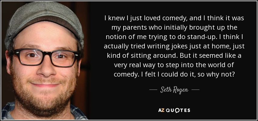 I knew I just loved comedy, and I think it was my parents who initially brought up the notion of me trying to do stand-up. I think I actually tried writing jokes just at home, just kind of sitting around. But it seemed like a very real way to step into the world of comedy. I felt I could do it, so why not? - Seth Rogen
