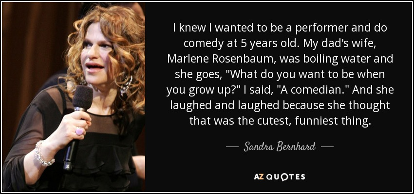 I knew I wanted to be a performer and do comedy at 5 years old. My dad's wife, Marlene Rosenbaum, was boiling water and she goes,
