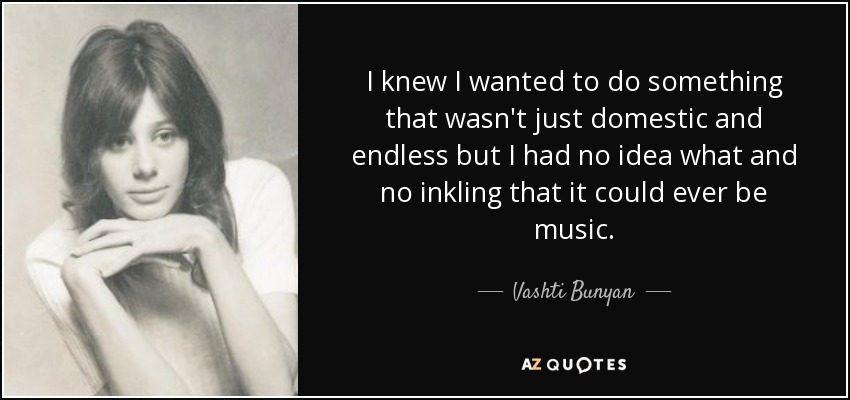 I knew I wanted to do something that wasn't just domestic and endless but I had no idea what and no inkling that it could ever be music. - Vashti Bunyan