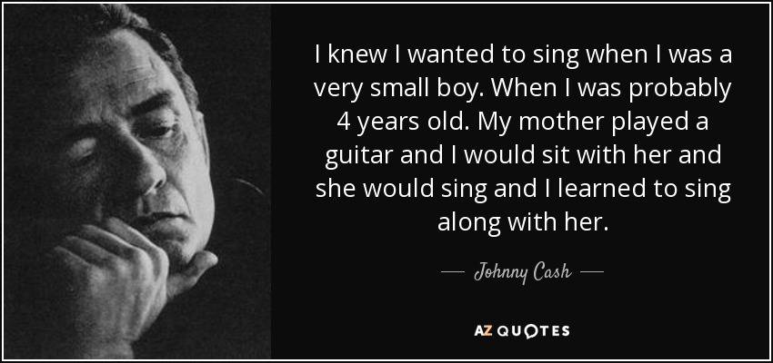 I knew I wanted to sing when I was a very small boy. When I was probably 4 years old. My mother played a guitar and I would sit with her and she would sing and I learned to sing along with her. - Johnny Cash