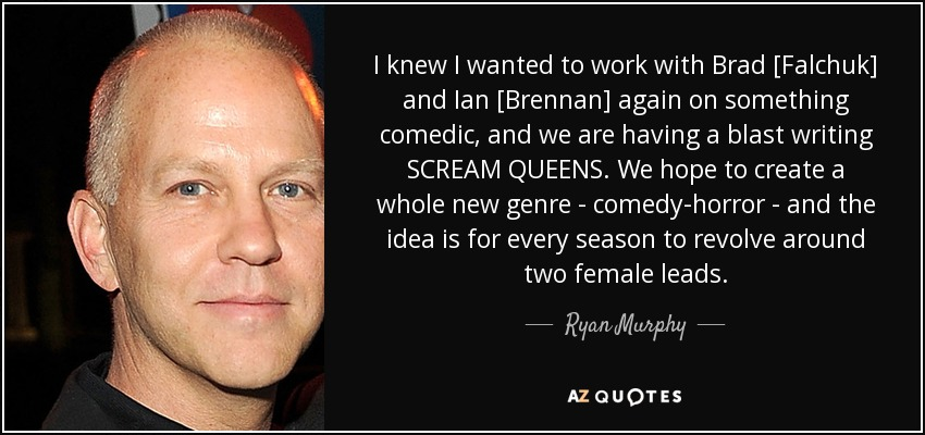 I knew I wanted to work with Brad [Falchuk] and Ian [Brennan] again on something comedic, and we are having a blast writing SCREAM QUEENS. We hope to create a whole new genre - comedy-horror - and the idea is for every season to revolve around two female leads. - Ryan Murphy
