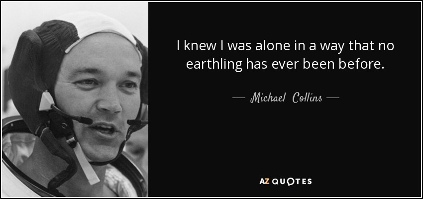 I knew I was alone in a way that no earthling has ever been before. - Michael  Collins