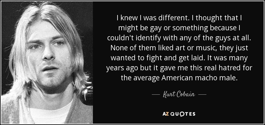 I knew I was different. I thought that I might be gay or something because I couldn't identify with any of the guys at all. None of them liked art or music. They just wanted to fight and get laid. It was many years ago but it gave me this real hatred for the average American macho male. - Kurt Cobain