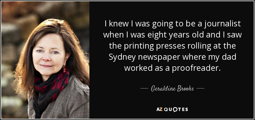 I knew I was going to be a journalist when I was eight years old and I saw the printing presses rolling at the Sydney newspaper where my dad worked as a proofreader. - Geraldine Brooks